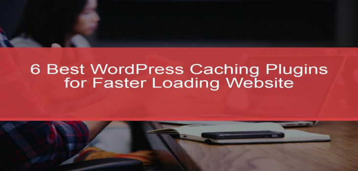 6 Best WordPress Caching Plugins for Faster Loading Website